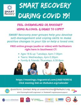 During the coronavirus epidemic, instead of in-person meetings, you can participate in online SMART Recovery groups run by facilitators right here in CT. Teens: Wednesdays 4pm-5:30pm; Young adults and adults 18+: Tuesdays, 6pm-7:30pm; Family & Friends, Thursdays 6:30-8pm. Join (audio or video) at https://meetings.ringcentral.com/j/6651939516